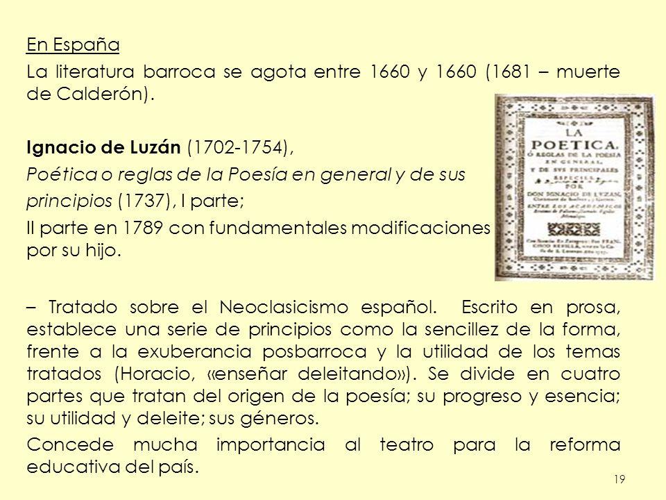 19 En España La literatura barroca se agota entre 1660 y 1660 (1681 – muerte de Calderón). Ignacio de Luzán (1702-1754), Poética o reglas de la Poesía