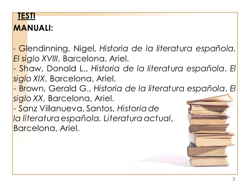 3 TESTI MANUALI: - Glendinning, Nigel, Historia de la literatura española. El siglo XVIII, Barcelona, Ariel. - Shaw, Donald L., Historia de la literat