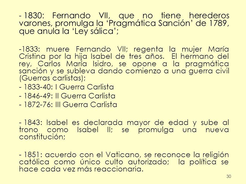 30 - 1830: Fernando VII, que no tiene herederos varones, promulga la Pragmática Sanción de 1789, que anula la Ley sálica; -1833: muere Fernando VII; regenta la mujer María Cristina por la hija Isabel de tres años.