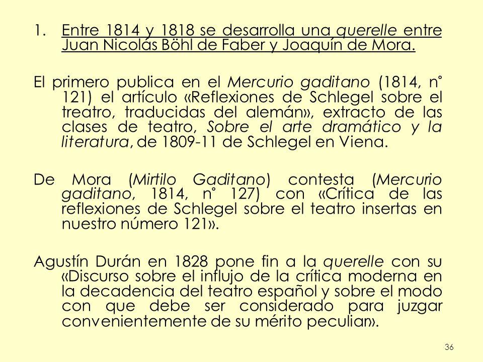 36 1.Entre 1814 y 1818 se desarrolla una querelle entre Juan Nicolás Böhl de Faber y Joaquín de Mora. El primero publica en el Mercurio gaditano (1814