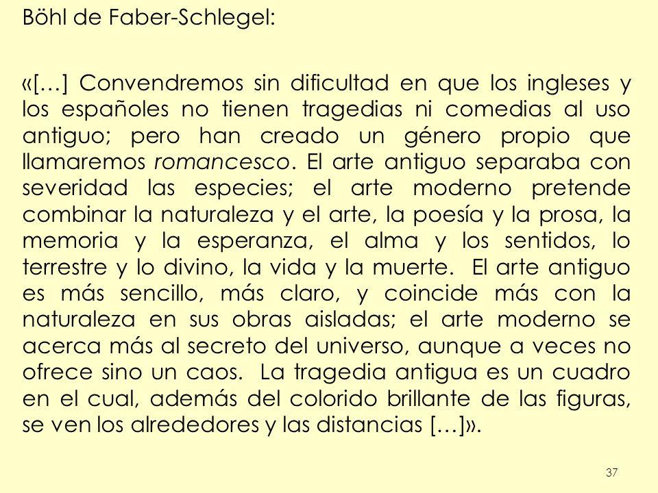 37 Böhl de Faber-Schlegel: «[…] Convendremos sin dificultad en que los ingleses y los españoles no tienen tragedias ni comedias al uso antiguo; pero han creado un género propio que llamaremos romancesco.