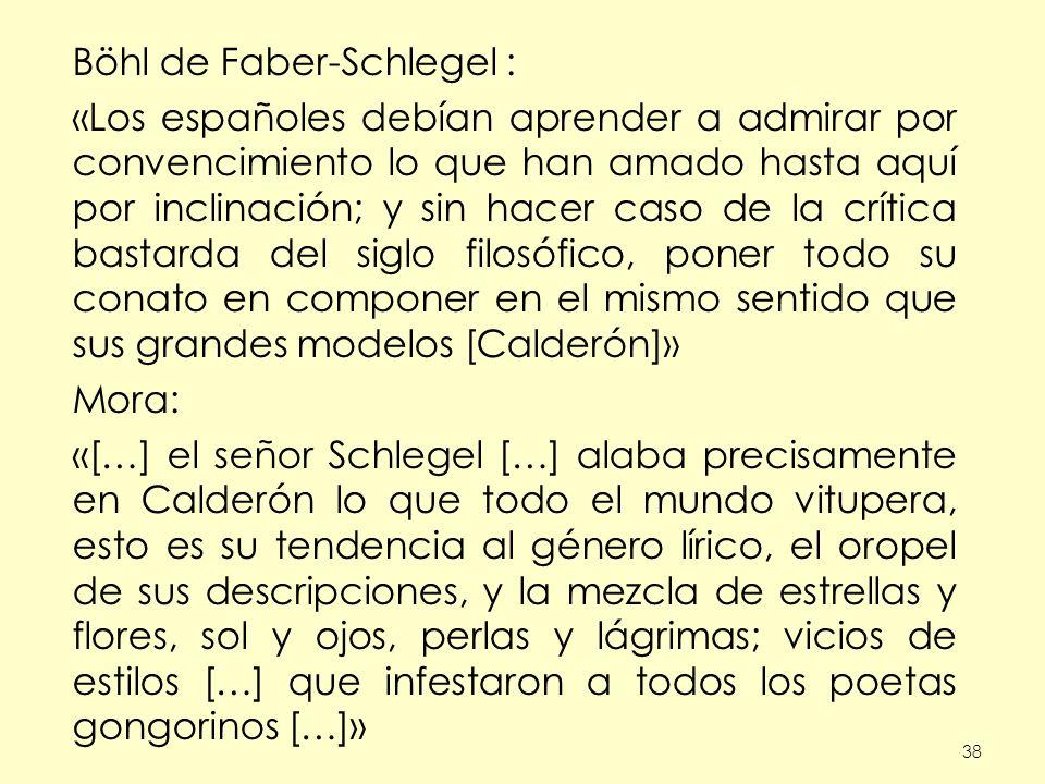 38 Böhl de Faber-Schlegel : «Los españoles debían aprender a admirar por convencimiento lo que han amado hasta aquí por inclinación; y sin hacer caso de la crítica bastarda del siglo filosófico, poner todo su conato en componer en el mismo sentido que sus grandes modelos [Calderón]» Mora: «[…] el señor Schlegel […] alaba precisamente en Calderón lo que todo el mundo vitupera, esto es su tendencia al género lírico, el oropel de sus descripciones, y la mezcla de estrellas y flores, sol y ojos, perlas y lágrimas; vicios de estilos […] que infestaron a todos los poetas gongorinos […]»