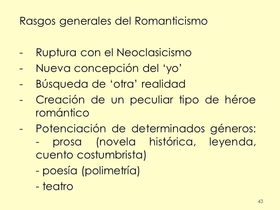 43 Rasgos generales del Romanticismo -Ruptura con el Neoclasicismo -Nueva concepción del yo -Búsqueda de otra realidad -Creación de un peculiar tipo d
