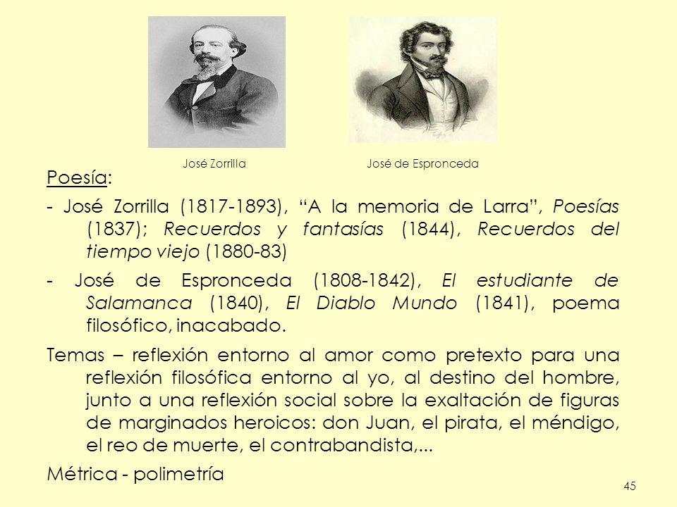 45 Poesía: - José Zorrilla (1817-1893), A la memoria de Larra, Poesías (1837); Recuerdos y fantasías (1844), Recuerdos del tiempo viejo (1880-83) - José de Espronceda (1808-1842), El estudiante de Salamanca (1840), El Diablo Mundo (1841), poema filosófico, inacabado.
