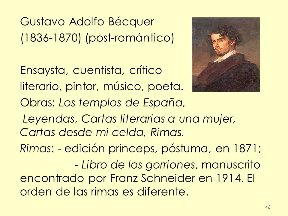 46 Gustavo Adolfo Bécquer (1836-1870) (post-romántico) Ensaysta, cuentista, crítico literario, pintor, músico, poeta. Obras: Los templos de España, Le