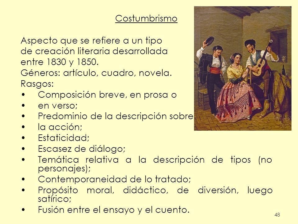 48 Costumbrismo Aspecto que se refiere a un tipo de creación literaria desarrollada entre 1830 y 1850. Géneros: artículo, cuadro, novela. Rasgos: Comp