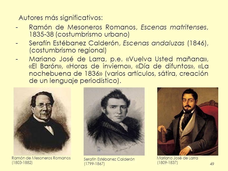 49 Autores más significativos: -Ramón de Mesoneros Romanos, Escenas matritenses, 1835-38 (costumbrismo urbano) -Serafín Estébanez Calderón, Escenas andaluzas (1846), (costumbrismo regional) -Mariano José de Larra, p.e.