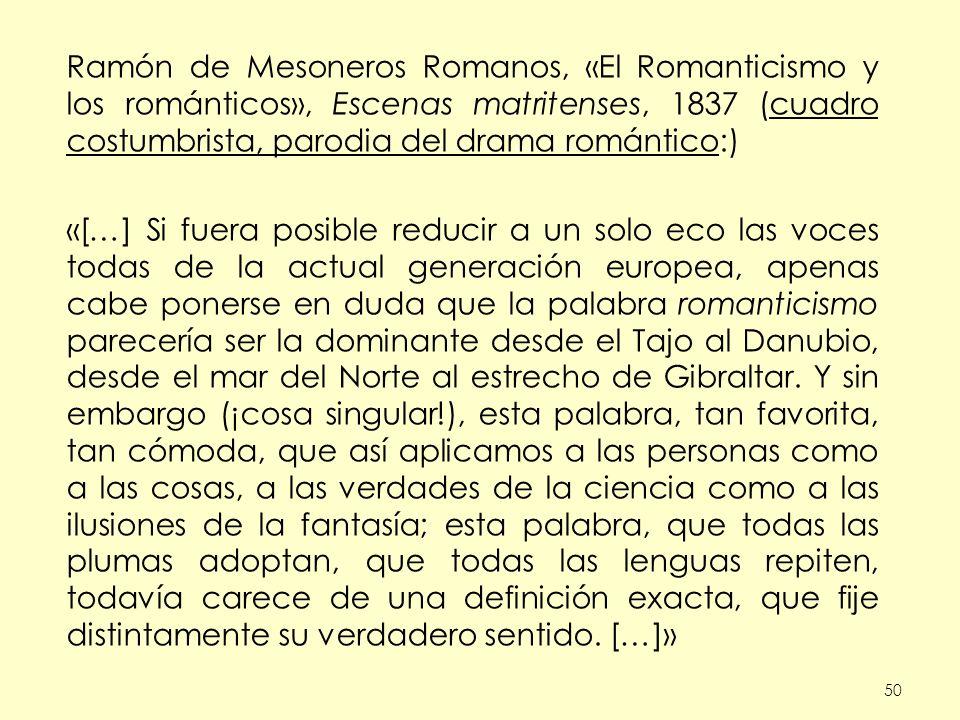 50 Ramón de Mesoneros Romanos, «El Romanticismo y los románticos», Escenas matritenses, 1837 (cuadro costumbrista, parodia del drama romántico:) «[…] Si fuera posible reducir a un solo eco las voces todas de la actual generación europea, apenas cabe ponerse en duda que la palabra romanticismo parecería ser la dominante desde el Tajo al Danubio, desde el mar del Norte al estrecho de Gibraltar.