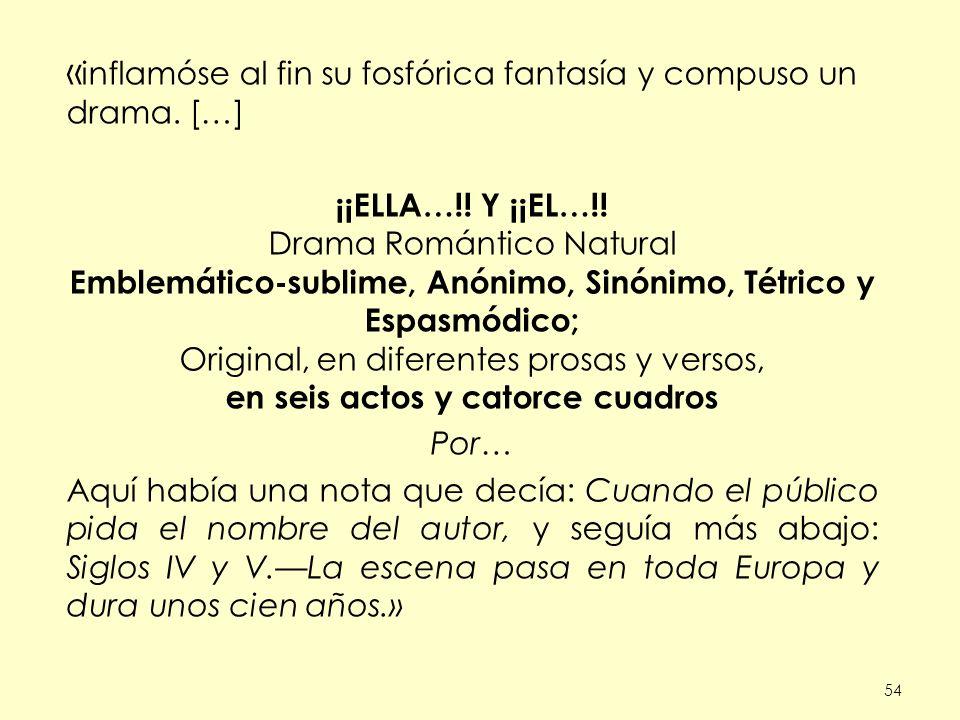 54 « inflamóse al fin su fosfórica fantasía y compuso un drama. […] ¡¡ELLA…!! Y ¡¡EL…!! Drama Romántico Natural Emblemático-sublime, Anónimo, Sinónimo