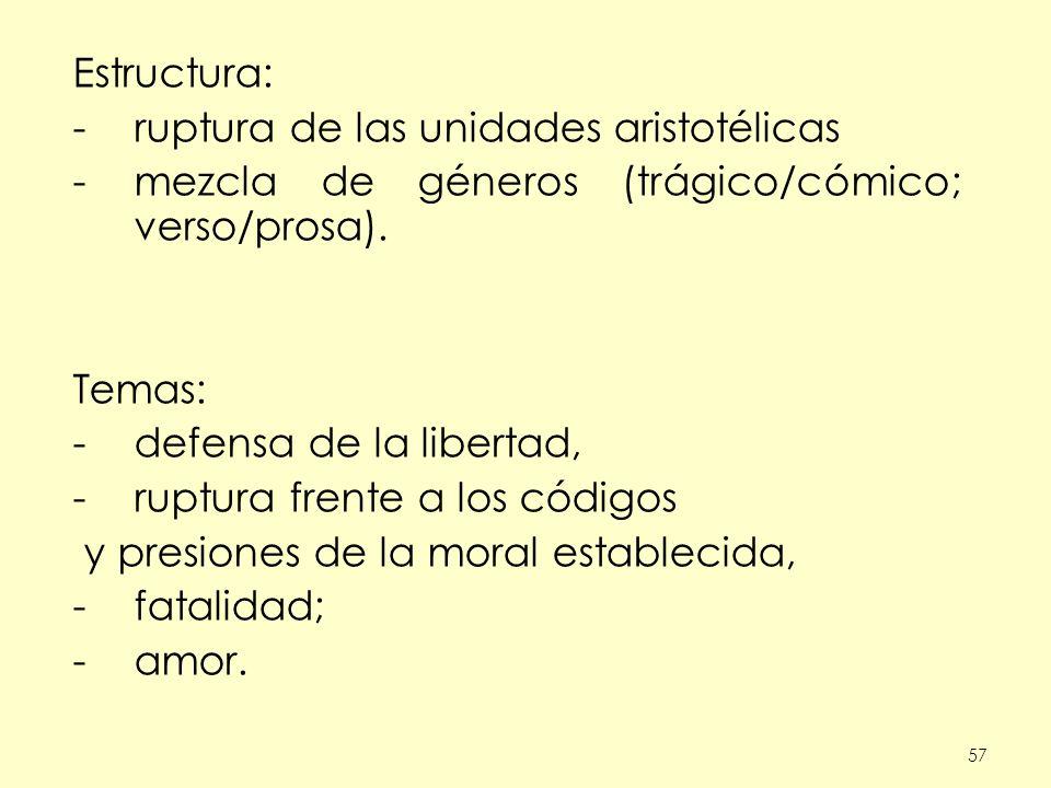 57 Estructura: -ruptura de las unidades aristotélicas -mezcla de géneros (trágico/cómico; verso/prosa). Temas: -defensa de la libertad, -ruptura frent