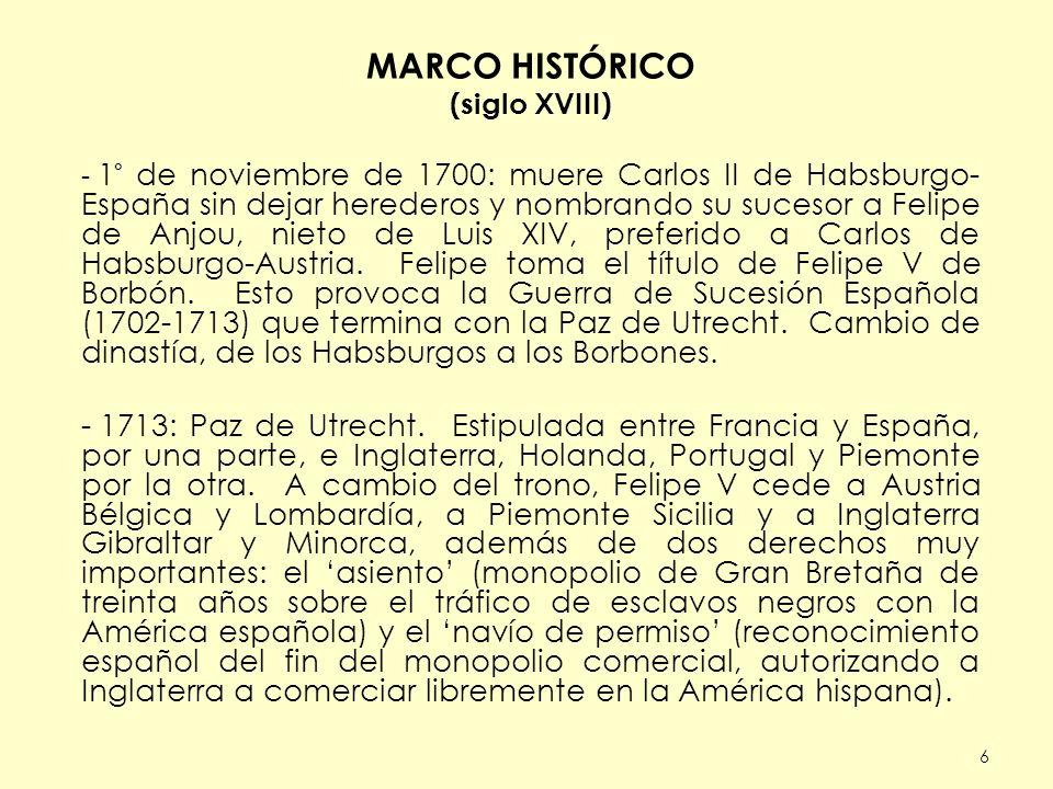 6 MARCO HISTÓRICO (siglo XVIII) - 1° de noviembre de 1700: muere Carlos II de Habsburgo- España sin dejar herederos y nombrando su sucesor a Felipe de Anjou, nieto de Luis XIV, preferido a Carlos de Habsburgo-Austria.