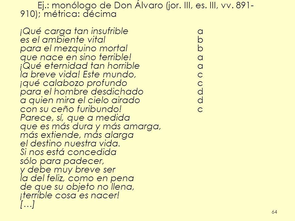 64 Ej.: monólogo de Don Álvaro (jor. III, es. III, vv. 891- 910); métrica: décima ¡Qué carga tan insufriblea es el ambiente vitalb para el mezquino mo