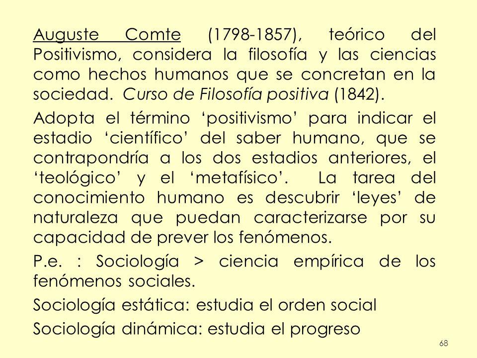 68 Auguste Comte (1798-1857), teórico del Positivismo, considera la filosofía y las ciencias como hechos humanos que se concretan en la sociedad. Curs