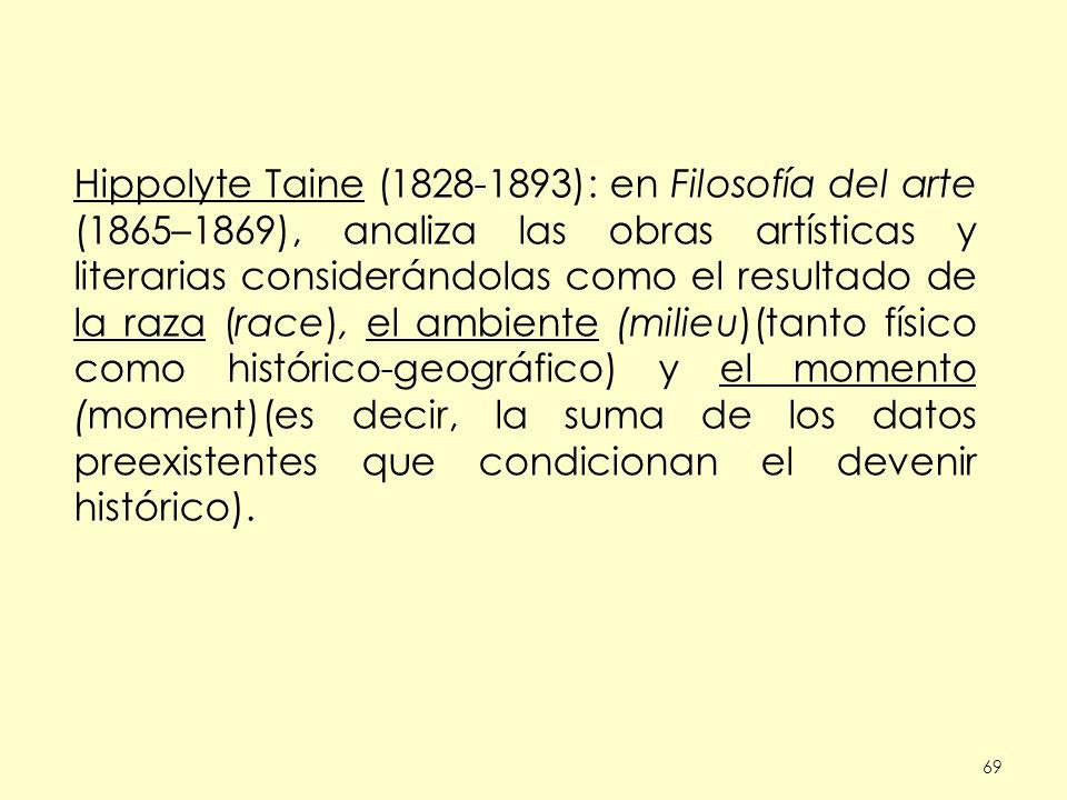 69 Hippolyte Taine (1828-1893): en Filosofía del arte (1865–1869), analiza las obras artísticas y literarias considerándolas como el resultado de la raza (race), el ambiente (milieu)(tanto físico como histórico-geográfico) y el momento (moment)(es decir, la suma de los datos preexistentes que condicionan el devenir histórico).
