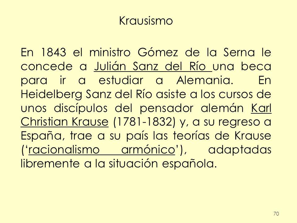 70 Krausismo En 1843 el ministro Gómez de la Serna le concede a Julián Sanz del Río una beca para ir a estudiar a Alemania. En Heidelberg Sanz del Río