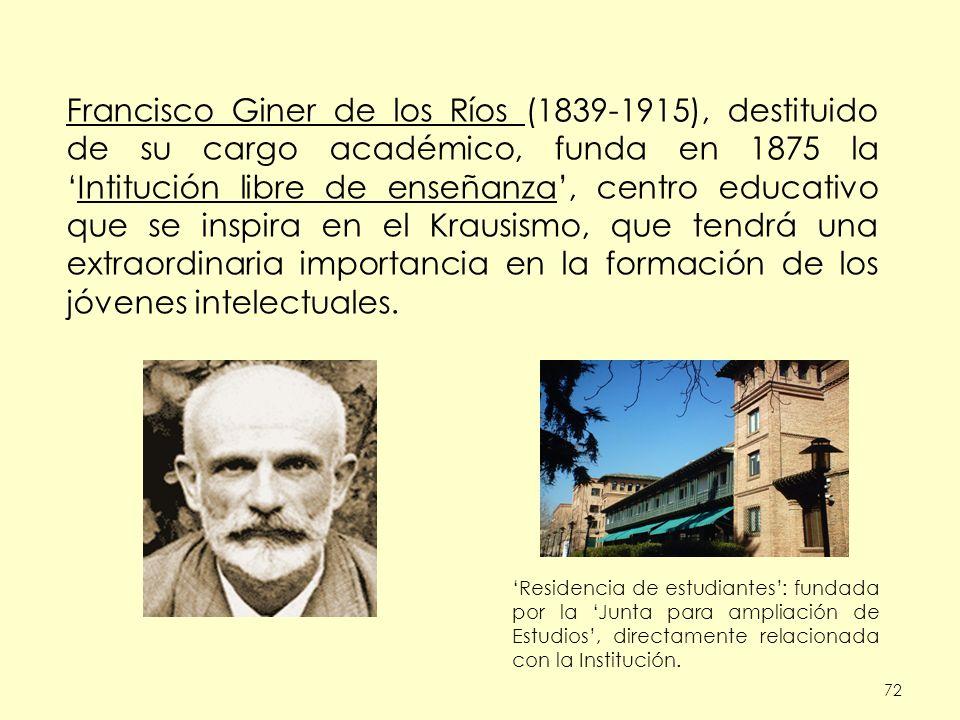 72 Francisco Giner de los Ríos (1839-1915), destituido de su cargo académico, funda en 1875 laIntitución libre de enseñanza, centro educativo que se inspira en el Krausismo, que tendrá una extraordinaria importancia en la formación de los jóvenes intelectuales.