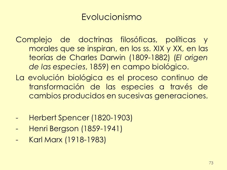 73 Evolucionismo Complejo de doctrinas filosóficas, políticas y morales que se inspiran, en los ss. XIX y XX, en las teorías de Charles Darwin (1809-1