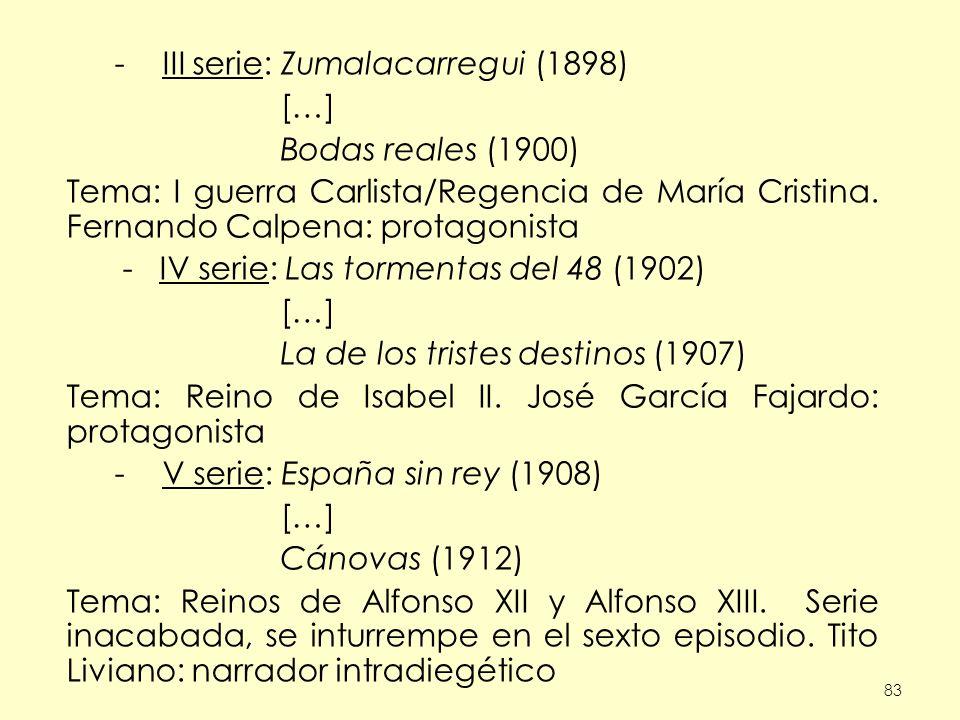 83 -III serie: Zumalacarregui (1898) […] Bodas reales (1900) Tema: I guerra Carlista/Regencia de María Cristina. Fernando Calpena: protagonista - IV s