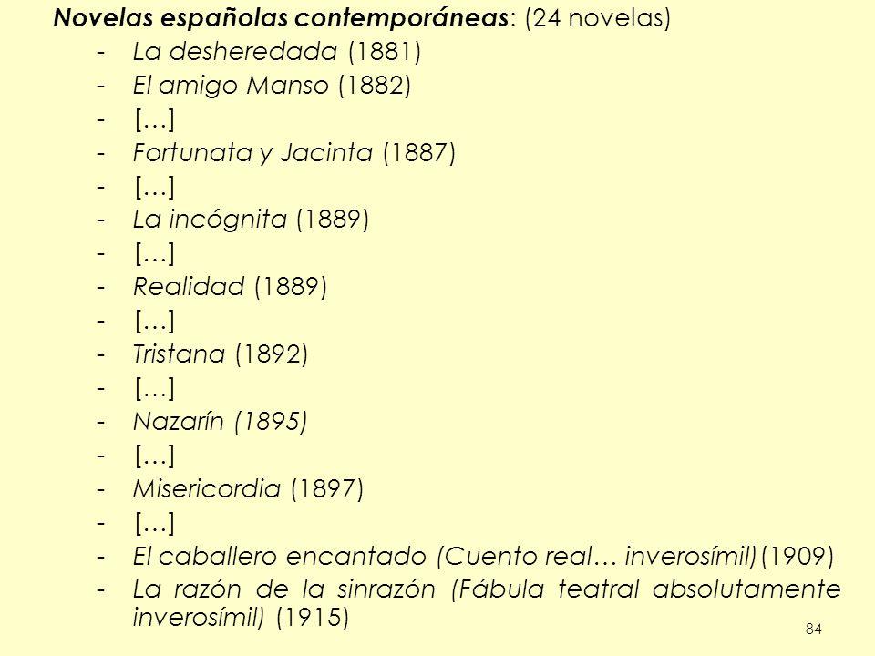 84 Novelas españolas contemporáneas : (24 novelas) -La desheredada (1881) -El amigo Manso (1882) -[…] -Fortunata y Jacinta (1887) -[…] -La incógnita (1889) -[…] -Realidad (1889) -[…] -Tristana (1892) -[…] -Nazarín (1895) -[…] -Misericordia (1897) -[…] -El caballero encantado (Cuento real… inverosímil)(1909) -La razón de la sinrazón (Fábula teatral absolutamente inverosímil) (1915)