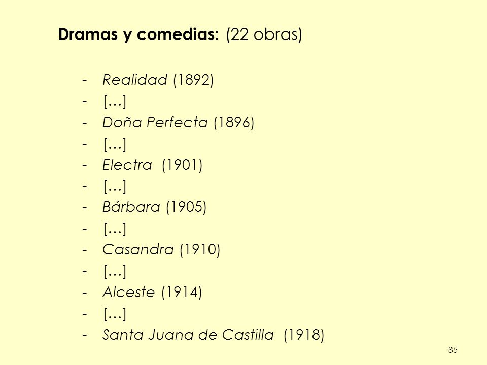 85 Dramas y comedias: (22 obras) -Realidad (1892) -[…] -Doña Perfecta (1896) -[…] -Electra (1901) -[…] -Bárbara (1905) -[…] -Casandra (1910) -[…] -Alceste (1914) -[…] -Santa Juana de Castilla (1918)