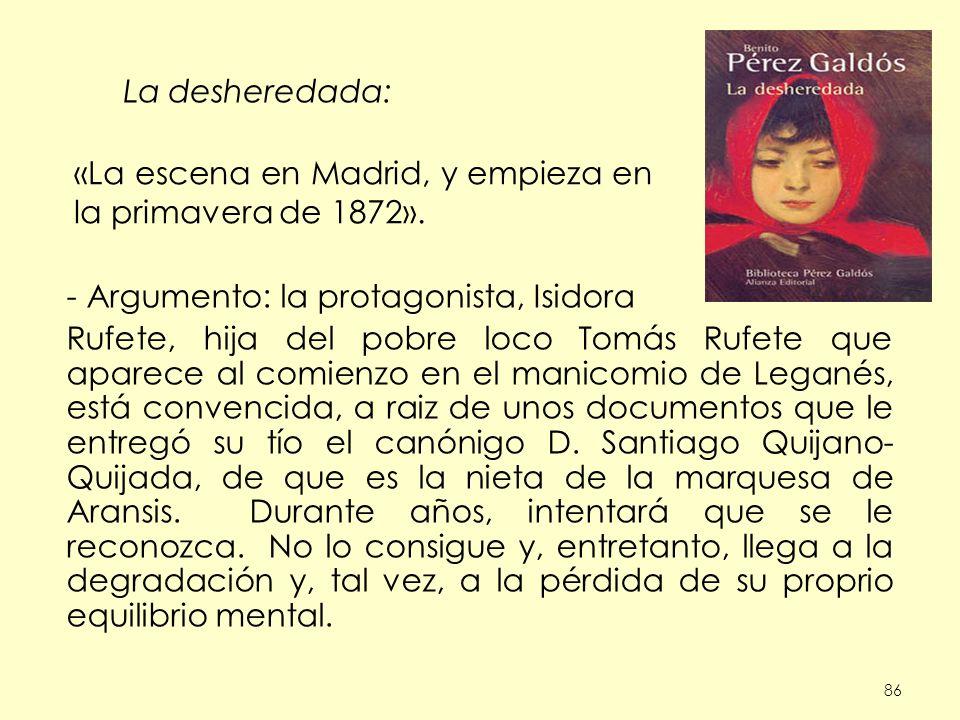 86 La desheredada: - Argumento: la protagonista, Isidora Rufete, hija del pobre loco Tomás Rufete que aparece al comienzo en el manicomio de Leganés, está convencida, a raiz de unos documentos que le entregó su tío el canónigo D.