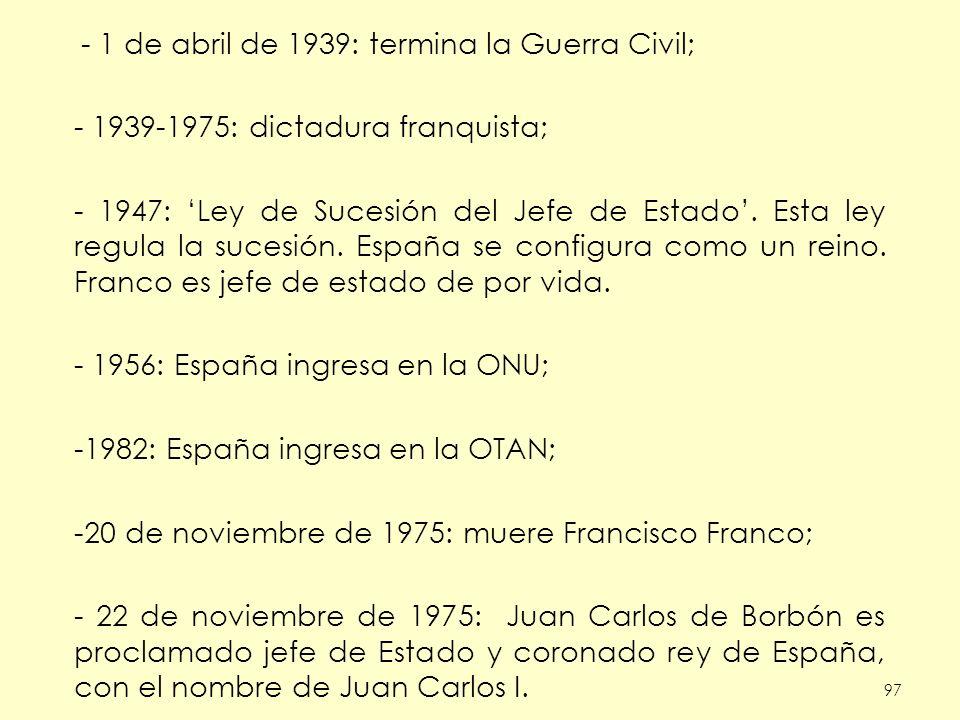 97 - 1 de abril de 1939: termina la Guerra Civil; - 1939-1975: dictadura franquista; - 1947: Ley de Sucesión del Jefe de Estado. Esta ley regula la su