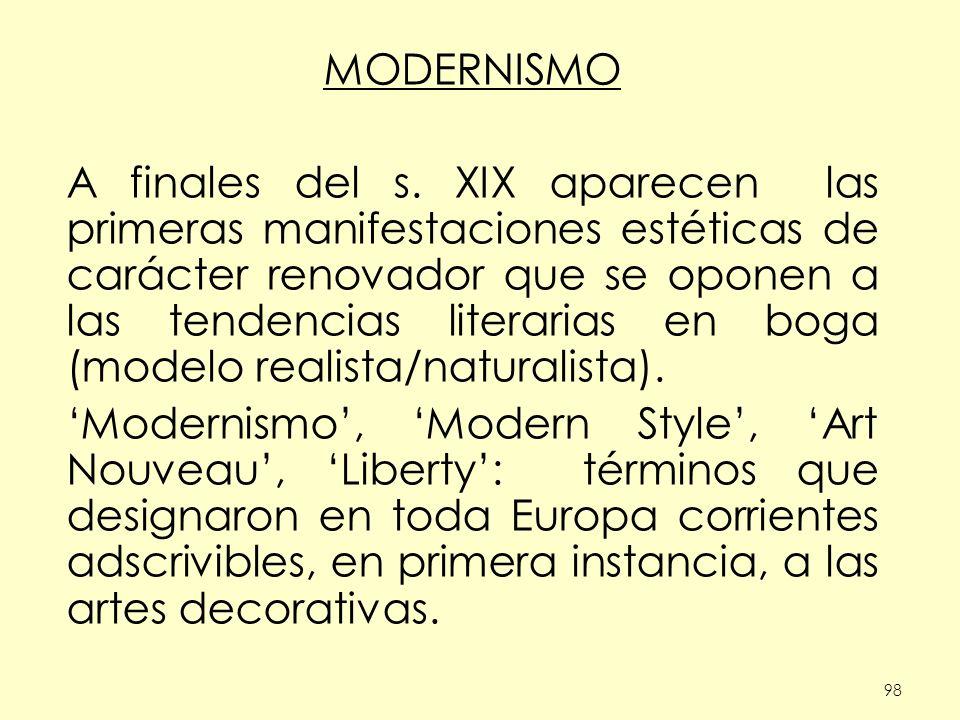 98 MODERNISMO A finales del s. XIX aparecen las primeras manifestaciones estéticas de carácter renovador que se oponen a las tendencias literarias en
