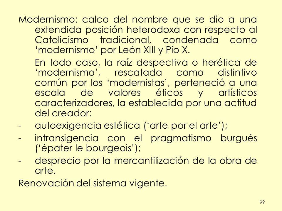 99 Modernismo: calco del nombre que se dio a una extendida posición heterodoxa con respecto al Catolicismo tradicional, condenada como modernismo por León XIII y Pío X.