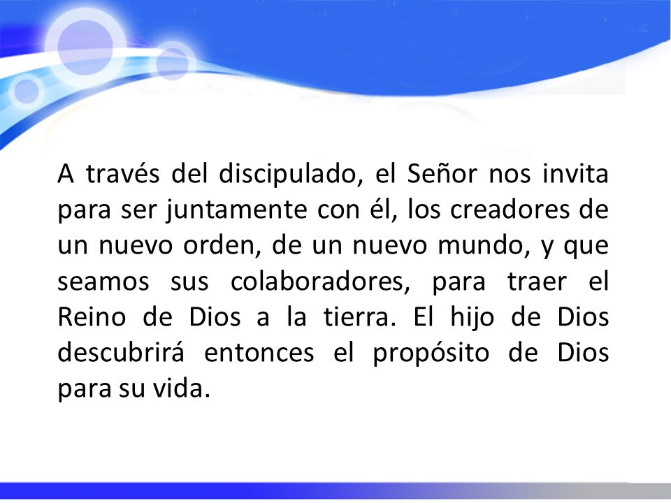A través del discipulado, el Señor nos invita para ser juntamente con él, los creadores de un nuevo orden, de un nuevo mundo, y que seamos sus colabor