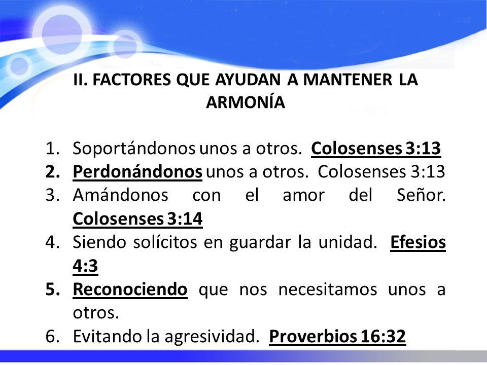 II. FACTORES QUE AYUDAN A MANTENER LA ARMONÍA 1.Soportándonos unos a otros. Colosenses 3:13 2.Perdonándonos unos a otros. Colosenses 3:13 3.Amándonos