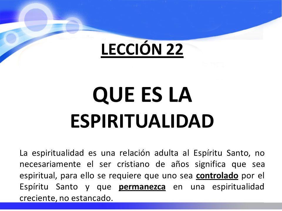LECCIÓN 22 QUE ES LA ESPIRITUALIDAD La espiritualidad es una relación adulta al Espíritu Santo, no necesariamente el ser cristiano de años significa q