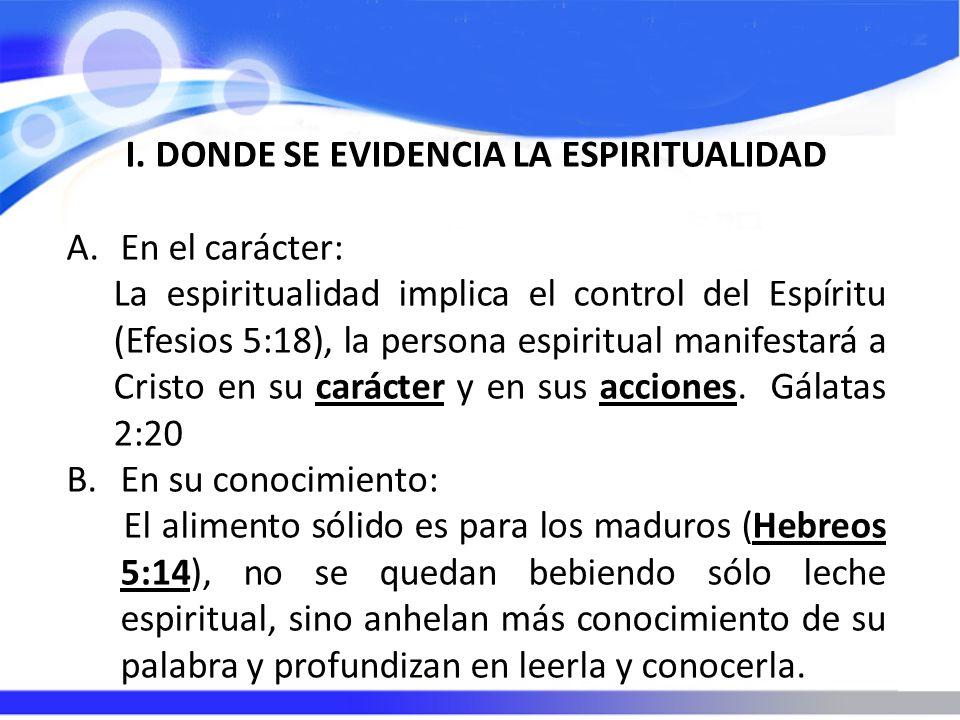 I.DONDE SE EVIDENCIA LA ESPIRITUALIDAD A.En el carácter: La espiritualidad implica el control del Espíritu (Efesios 5:18), la persona espiritual manifestará a Cristo en su carácter y en sus acciones.