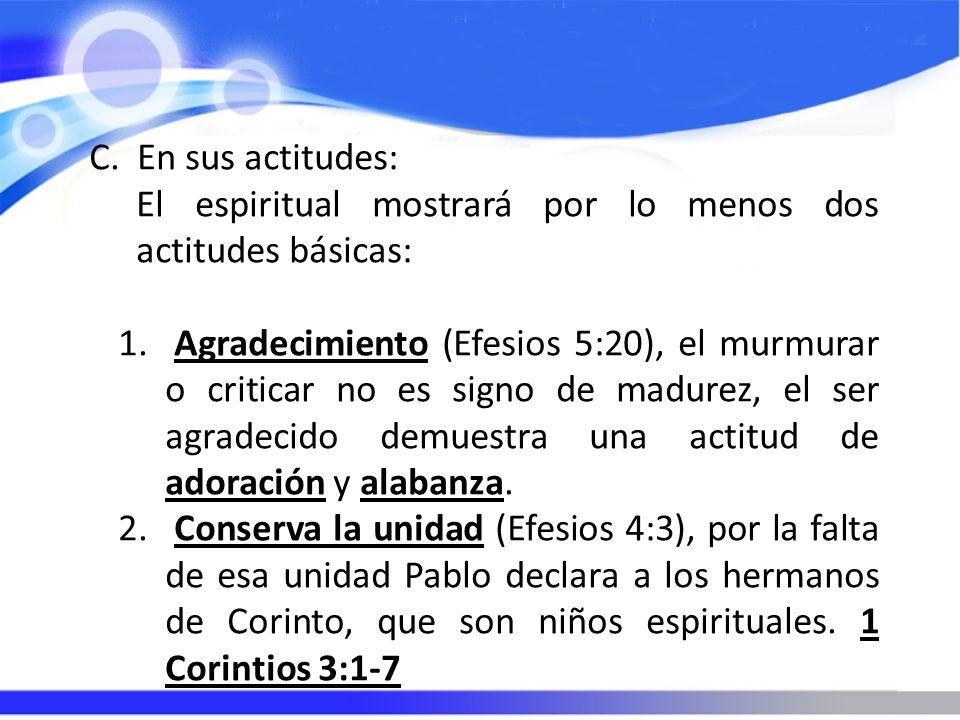 C. En sus actitudes: El espiritual mostrará por lo menos dos actitudes básicas: 1. Agradecimiento (Efesios 5:20), el murmurar o criticar no es signo d