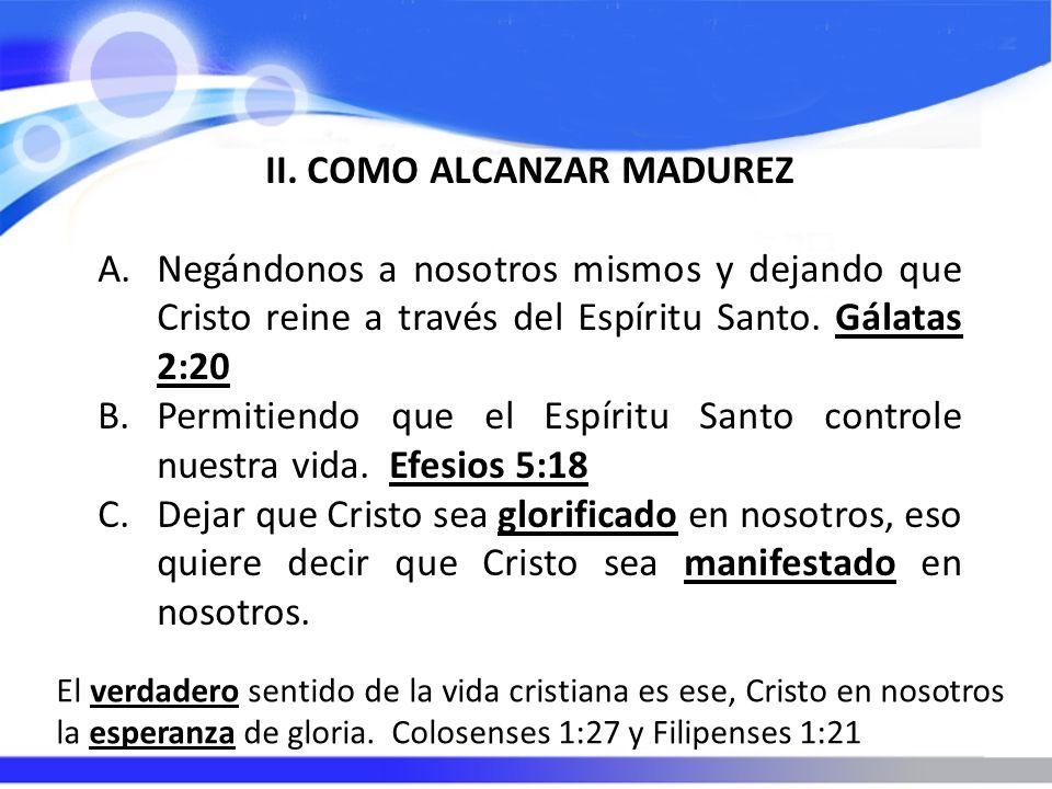 II. COMO ALCANZAR MADUREZ A.Negándonos a nosotros mismos y dejando que Cristo reine a través del Espíritu Santo. Gálatas 2:20 B.Permitiendo que el Esp