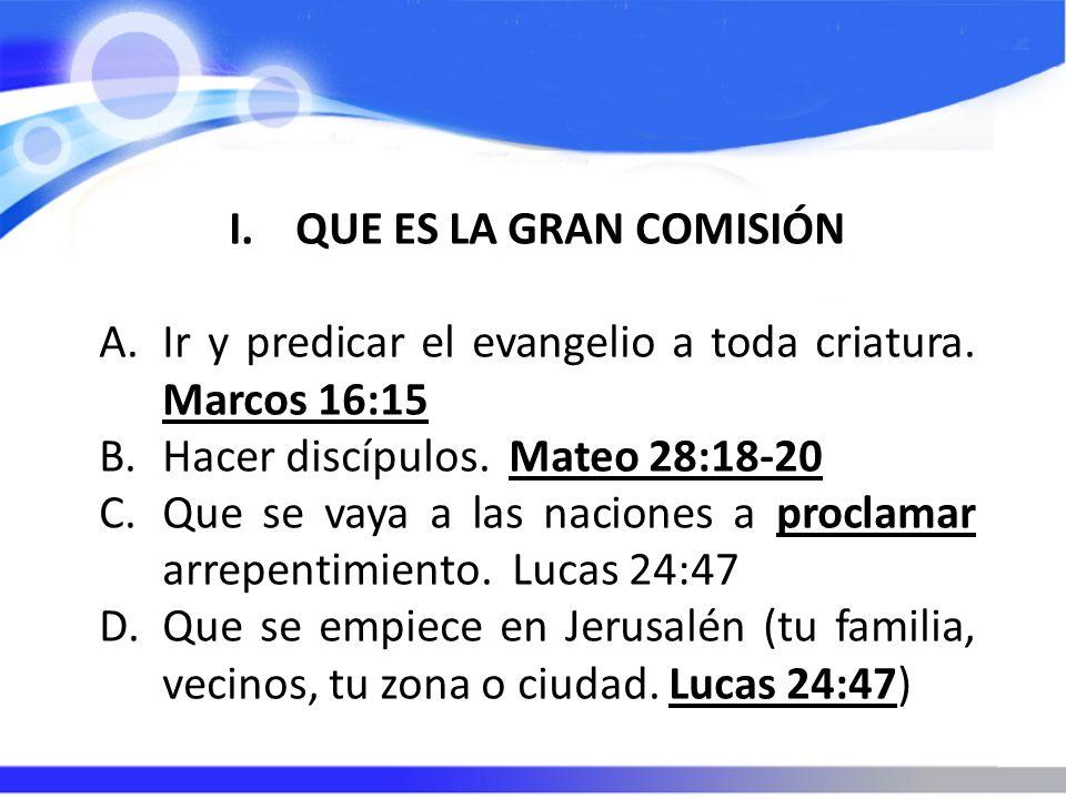 I.QUE ES LA GRAN COMISIÓN A.Ir y predicar el evangelio a toda criatura. Marcos 16:15 B.Hacer discípulos. Mateo 28:18-20 C.Que se vaya a las naciones a