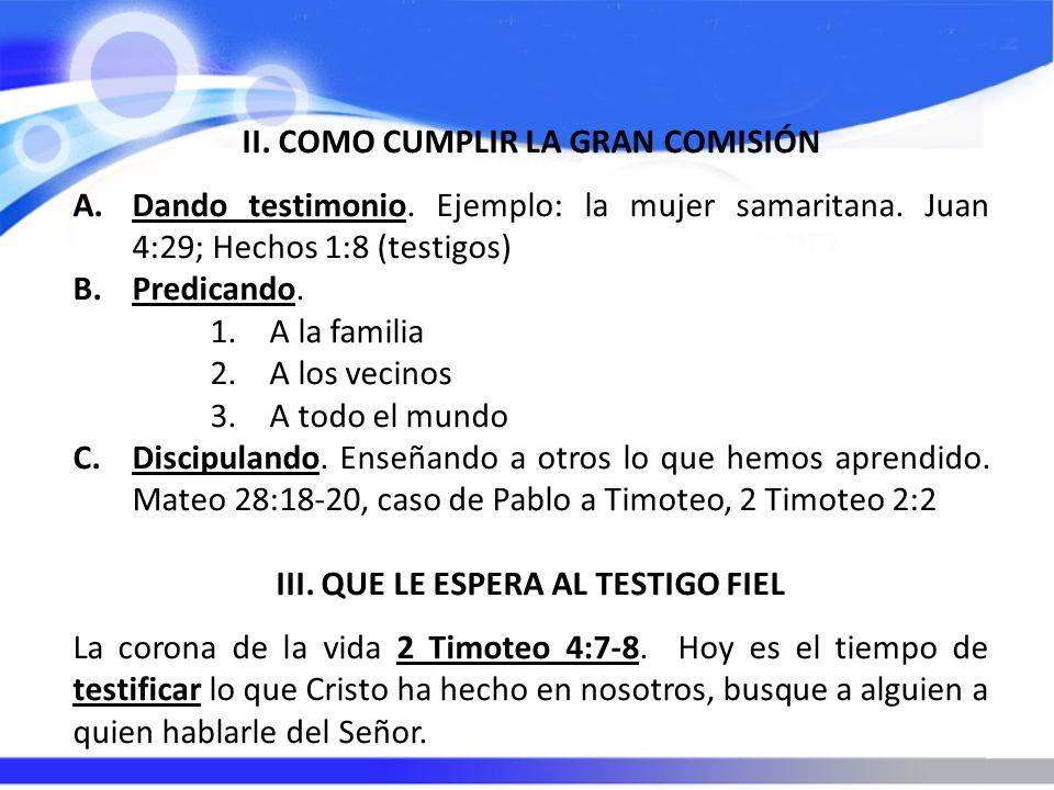II. COMO CUMPLIR LA GRAN COMISIÓN A.Dando testimonio. Ejemplo: la mujer samaritana. Juan 4:29; Hechos 1:8 (testigos) B.Predicando. 1.A la familia 2.A