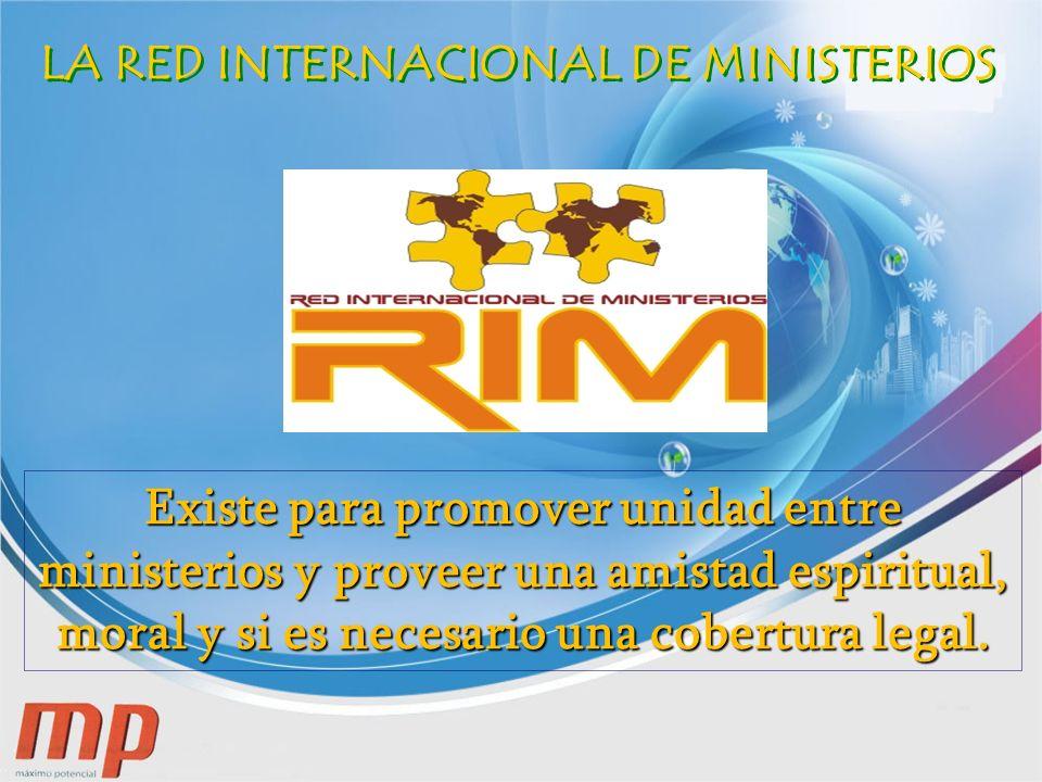 LA RED INTERNACIONAL DE MINISTERIOS Existe para promover unidad entre ministerios y proveer una amistad espiritual, moral y si es necesario una cobertura legal.