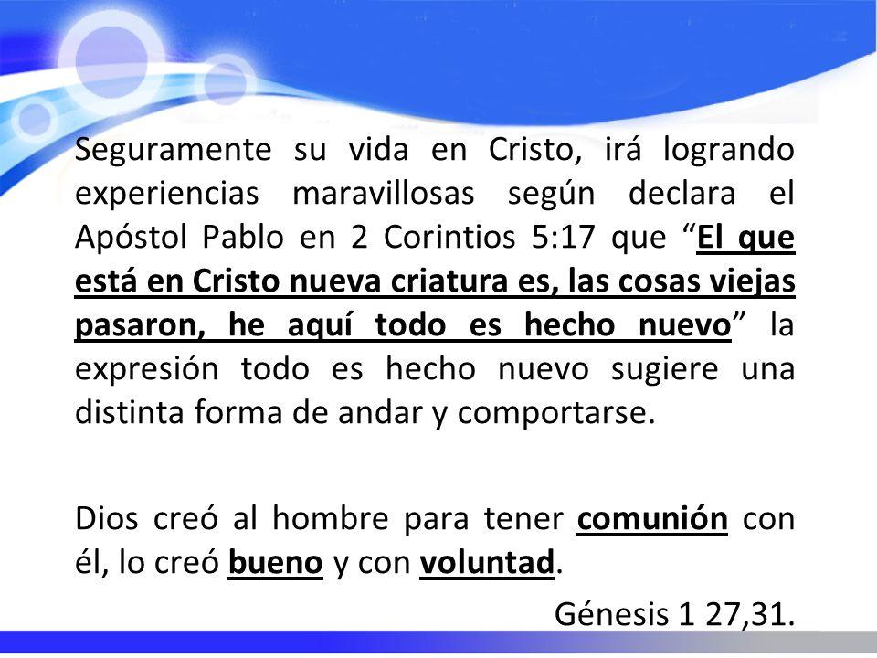 Seguramente su vida en Cristo, irá logrando experiencias maravillosas según declara el Apóstol Pablo en 2 Corintios 5:17 que El que está en Cristo nue