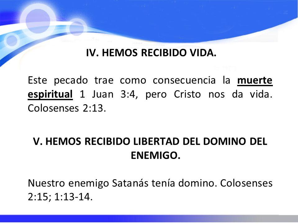 IV. HEMOS RECIBIDO VIDA. Este pecado trae como consecuencia la muerte espiritual 1 Juan 3:4, pero Cristo nos da vida. Colosenses 2:13. V. HEMOS RECIBI