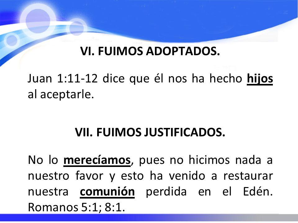 VI. FUIMOS ADOPTADOS. Juan 1:11-12 dice que él nos ha hecho hijos al aceptarle. VII. FUIMOS JUSTIFICADOS. No lo merecíamos, pues no hicimos nada a nue