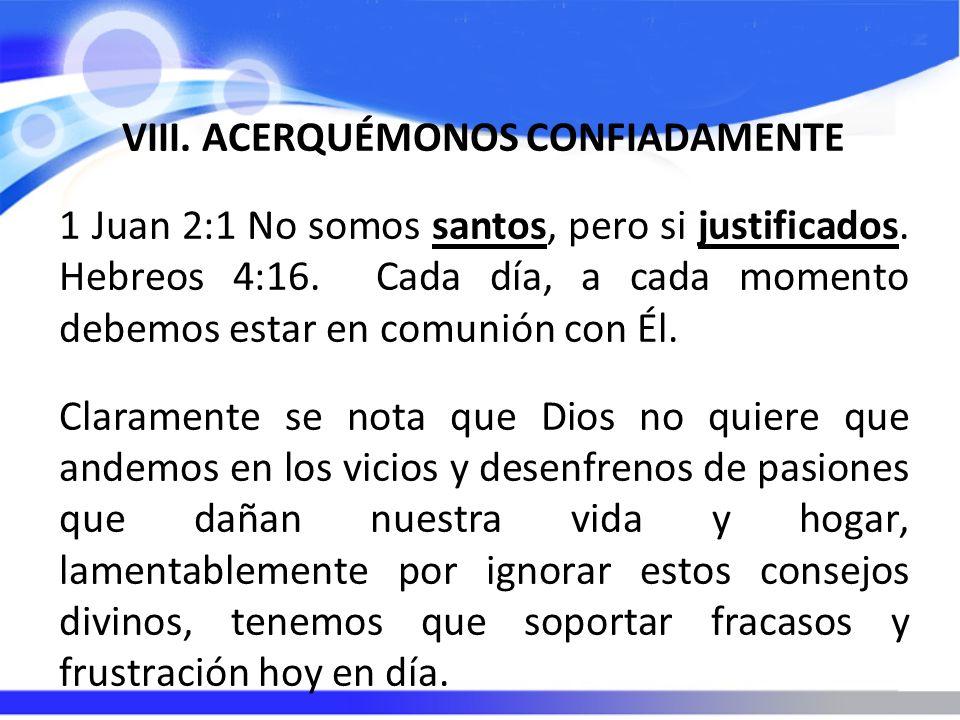 VIII. ACERQUÉMONOS CONFIADAMENTE 1 Juan 2:1 No somos santos, pero si justificados. Hebreos 4:16. Cada día, a cada momento debemos estar en comunión co