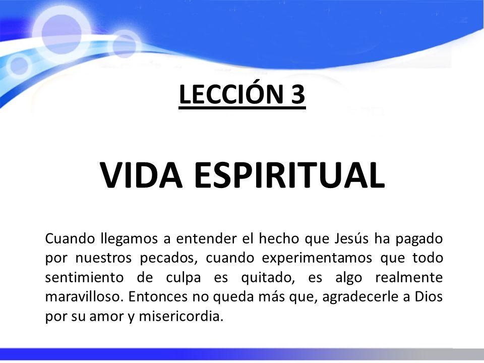 LECCIÓN 3 VIDA ESPIRITUAL Cuando llegamos a entender el hecho que Jesús ha pagado por nuestros pecados, cuando experimentamos que todo sentimiento de