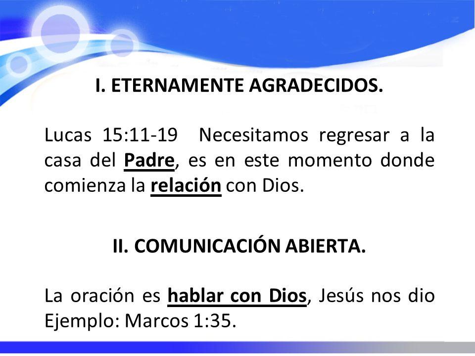 I. ETERNAMENTE AGRADECIDOS. Lucas 15:11-19 Necesitamos regresar a la casa del Padre, es en este momento donde comienza la relación con Dios. II. COMUN