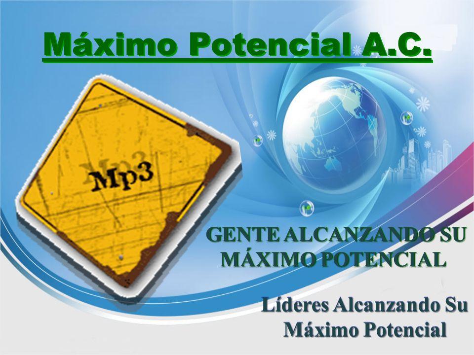 Máximo Potencial A.C. Líderes Alcanzando Su Máximo Potencial GENTE ALCANZANDO SU MÁXIMO POTENCIAL GENTE ALCANZANDO SU MÁXIMO POTENCIAL
