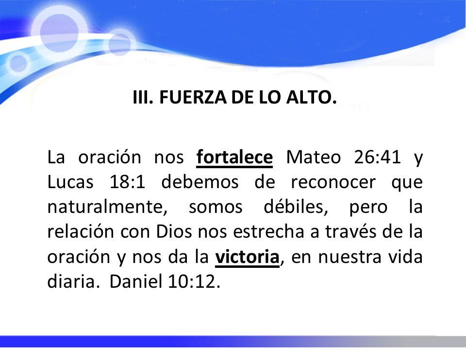 III. FUERZA DE LO ALTO. La oración nos fortalece Mateo 26:41 y Lucas 18:1 debemos de reconocer que naturalmente, somos débiles, pero la relación con D