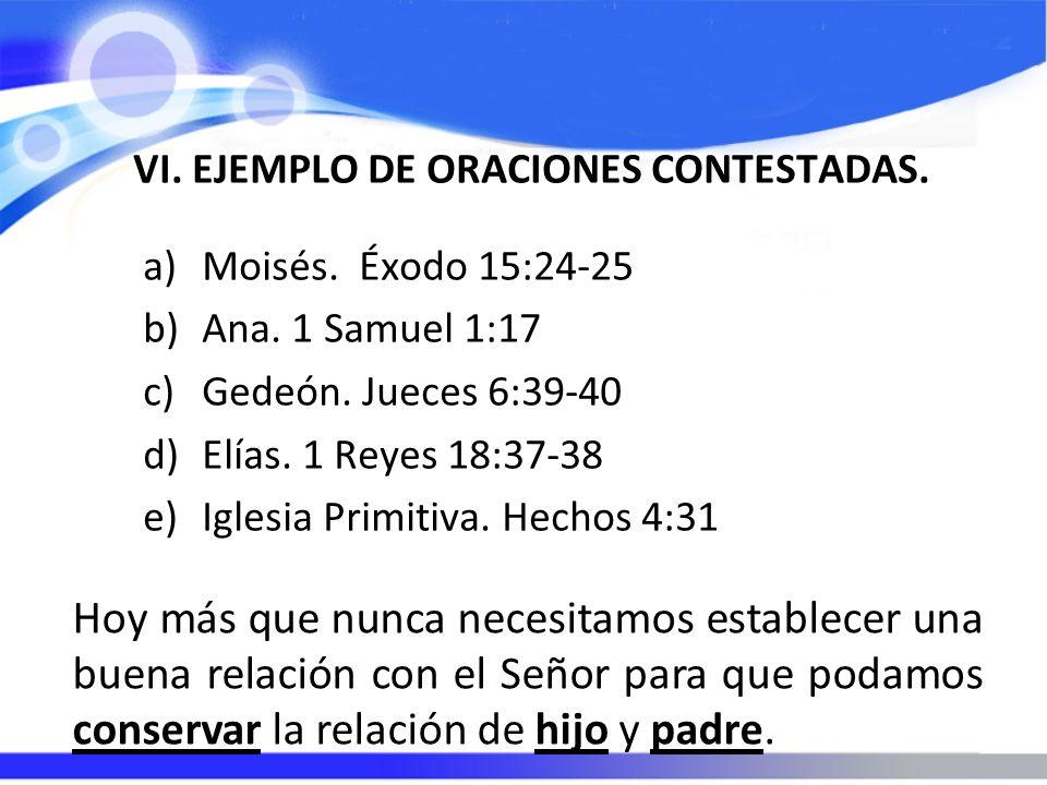 VI. EJEMPLO DE ORACIONES CONTESTADAS. a)Moisés. Éxodo 15:24-25 b)Ana. 1 Samuel 1:17 c)Gedeón. Jueces 6:39-40 d)Elías. 1 Reyes 18:37-38 e)Iglesia Primi
