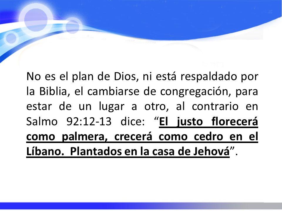 No es el plan de Dios, ni está respaldado por la Biblia, el cambiarse de congregación, para estar de un lugar a otro, al contrario en Salmo 92:12-13 d
