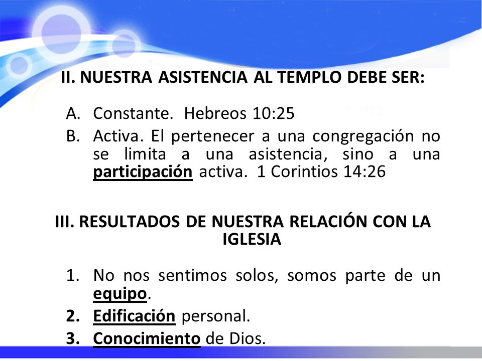 II. NUESTRA ASISTENCIA AL TEMPLO DEBE SER: A.Constante. Hebreos 10:25 B.Activa. El pertenecer a una congregación no se limita a una asistencia, sino a