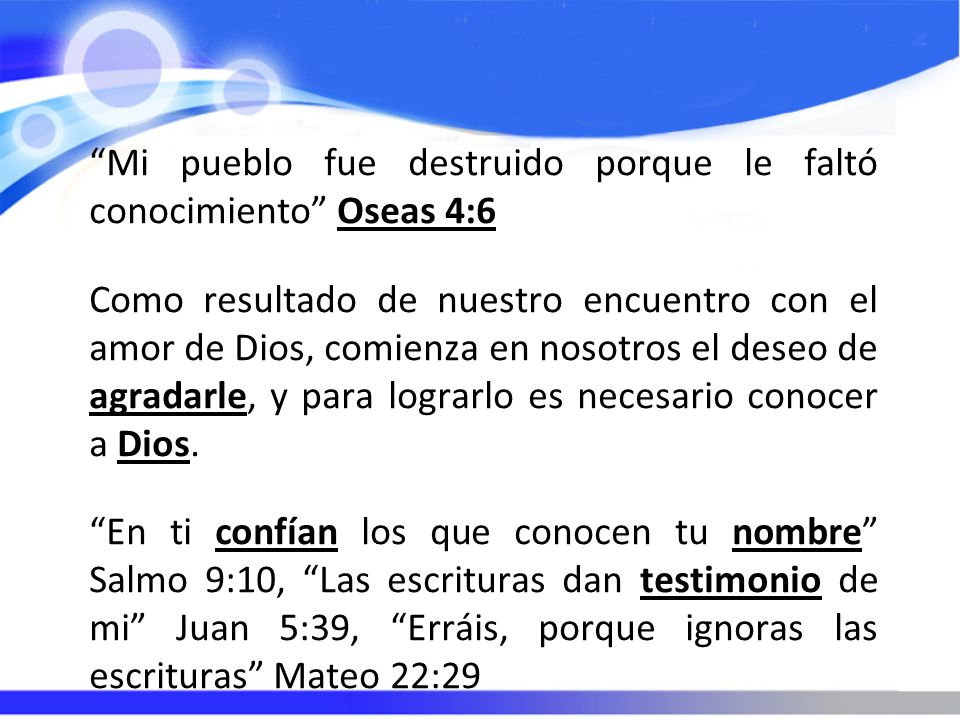 Mi pueblo fue destruido porque le faltó conocimiento Oseas 4:6 Como resultado de nuestro encuentro con el amor de Dios, comienza en nosotros el deseo de agradarle, y para lograrlo es necesario conocer a Dios.