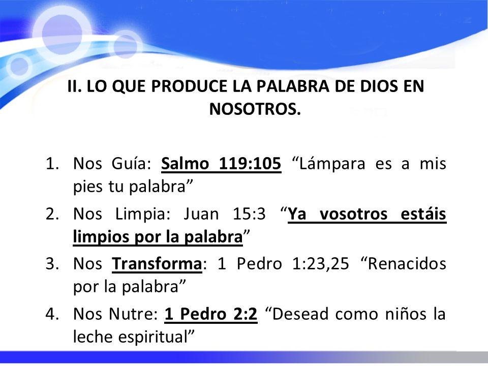 II. LO QUE PRODUCE LA PALABRA DE DIOS EN NOSOTROS. 1.Nos Guía: Salmo 119:105 Lámpara es a mis pies tu palabra 2.Nos Limpia: Juan 15:3 Ya vosotros está